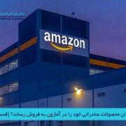 مرکز بازرگانی فردوسی-ferdowsi trading center-چگونه میتوان محصولات صادراتی خود را در آمازون به فروش رساند؟ (قسمت دوم)